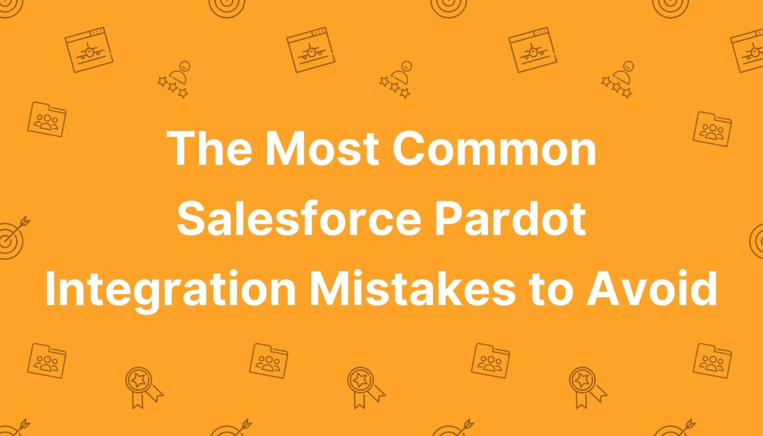 BLOG FEATURES IMAGES - The Most Common Salesforce Pardot Intergration Mistakes to Avoid