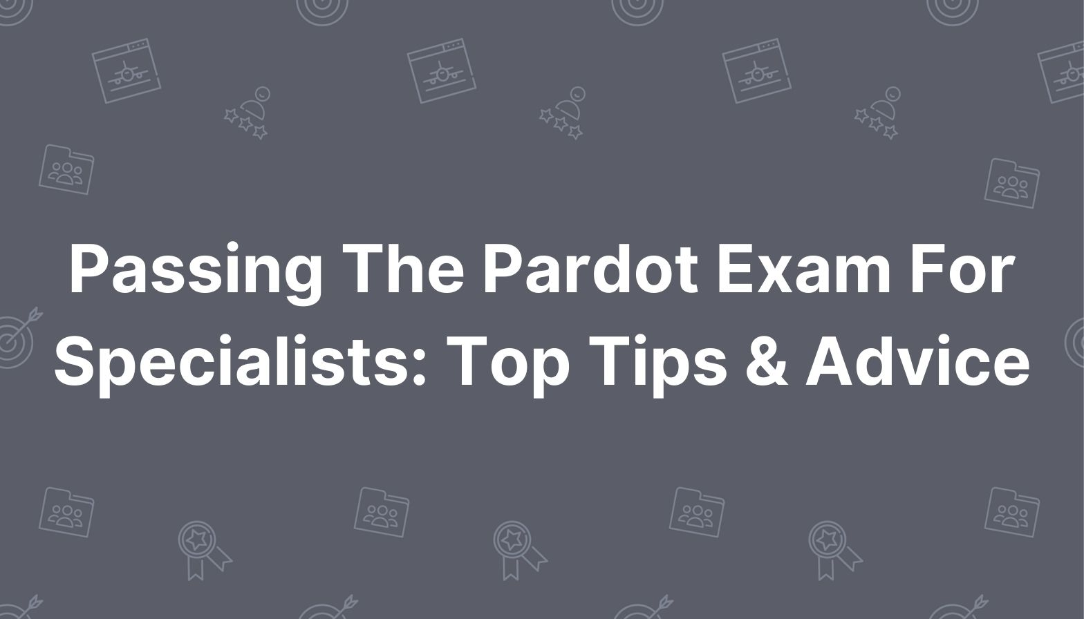 Blog Feature - Passing The Pardot Exam For Specialists: Top Tips & Advice