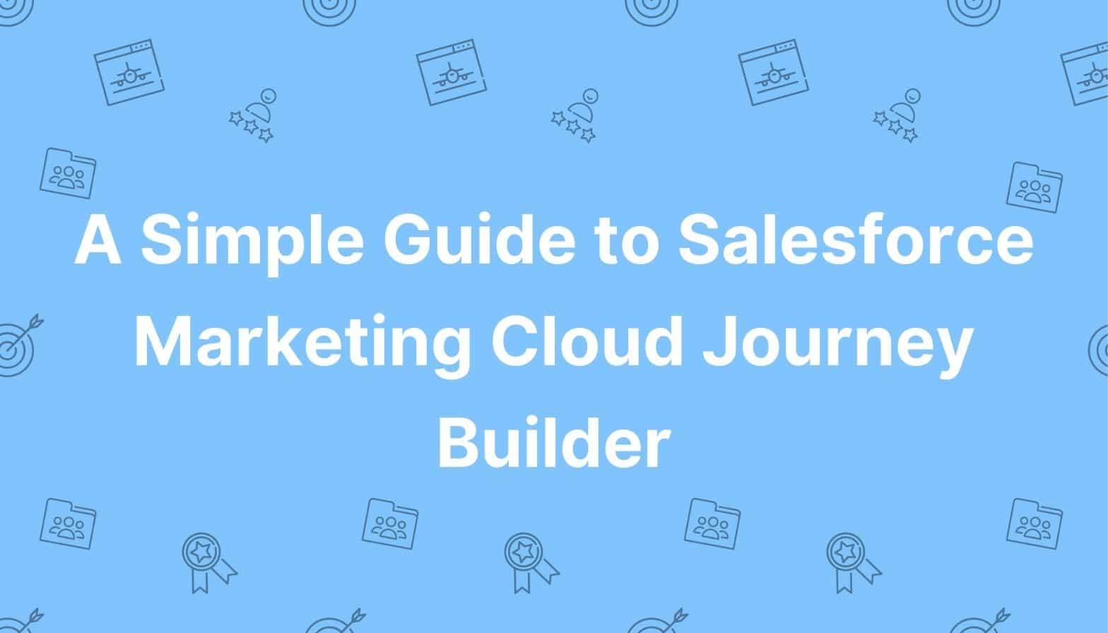 A Simple Guide to Salesforce Marketing Cloud Journey Builder