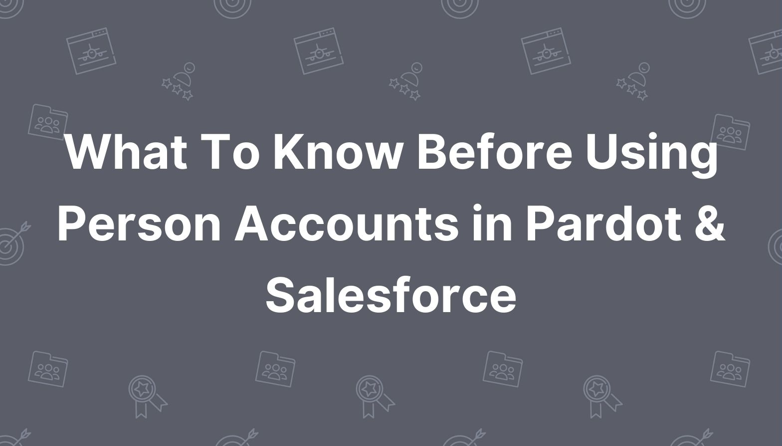 What to Know Before Using Person Accounts in Pardot & Salesforce