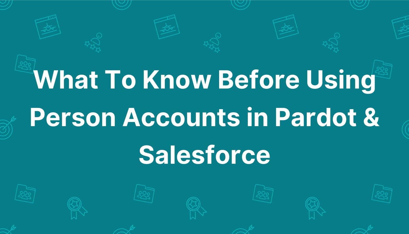 Feature image: What to know before using Person Accounts in Pardot and Salesforce