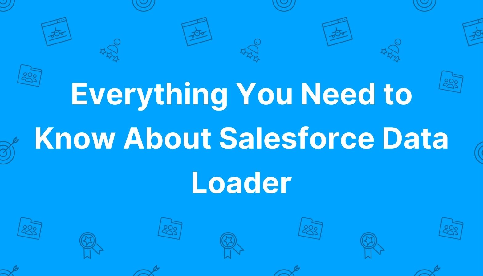 Everything You Need to Know About Salesforce Data Loader