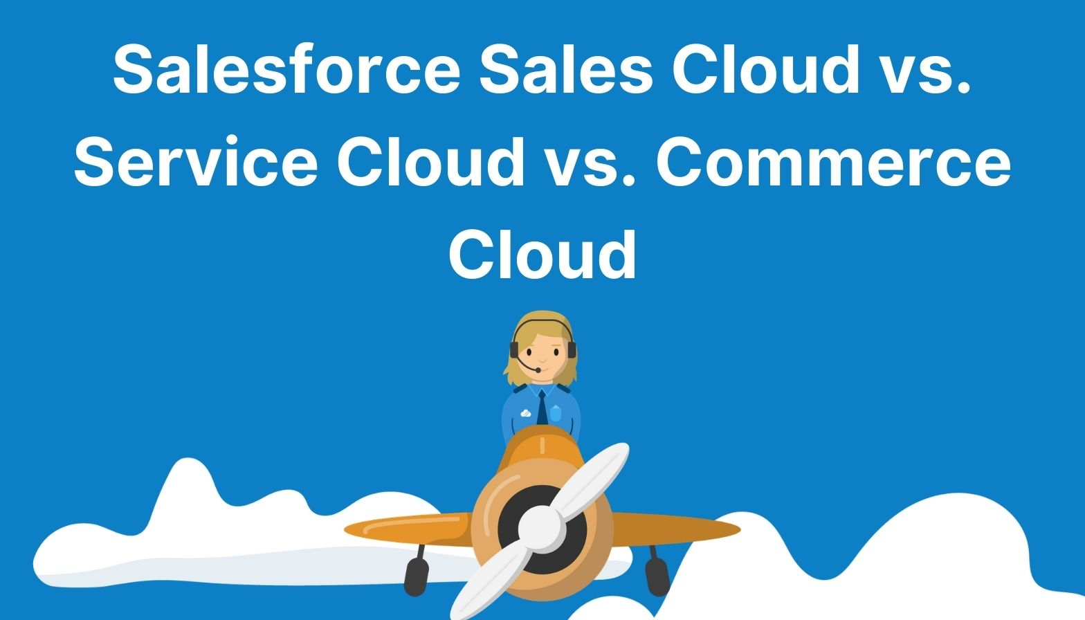 Salesforce Sales Cloud vs Service Cloud vs Commerce Cloud