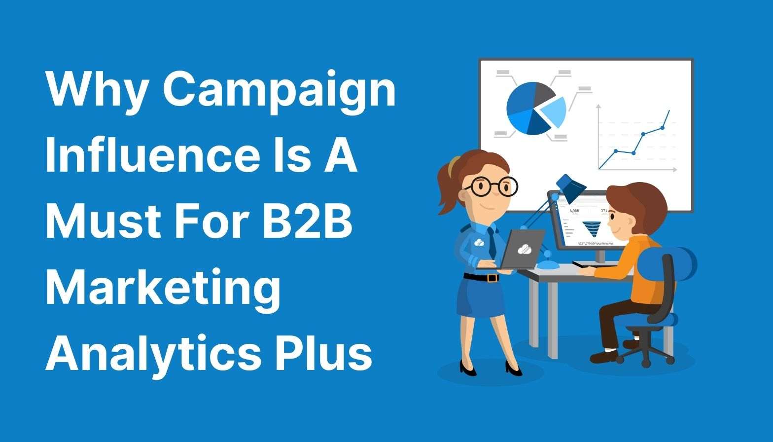 Why Campaign Influence Is a Must For B2B Marketing Analytics Plus