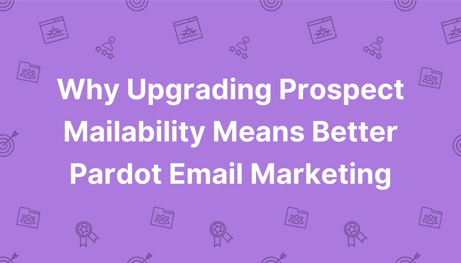 Why Upgrading Prospect Mailability Means Better Pardot Email Marketing