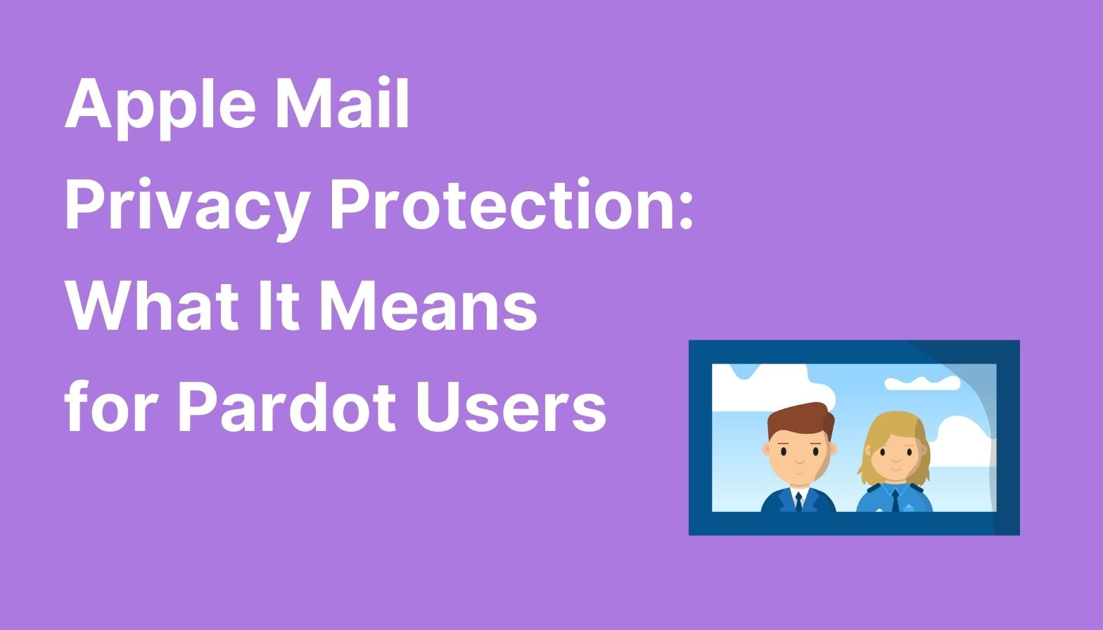 Feature image: Apple Mail Privacy Protection: What It Means for Pardot Users
