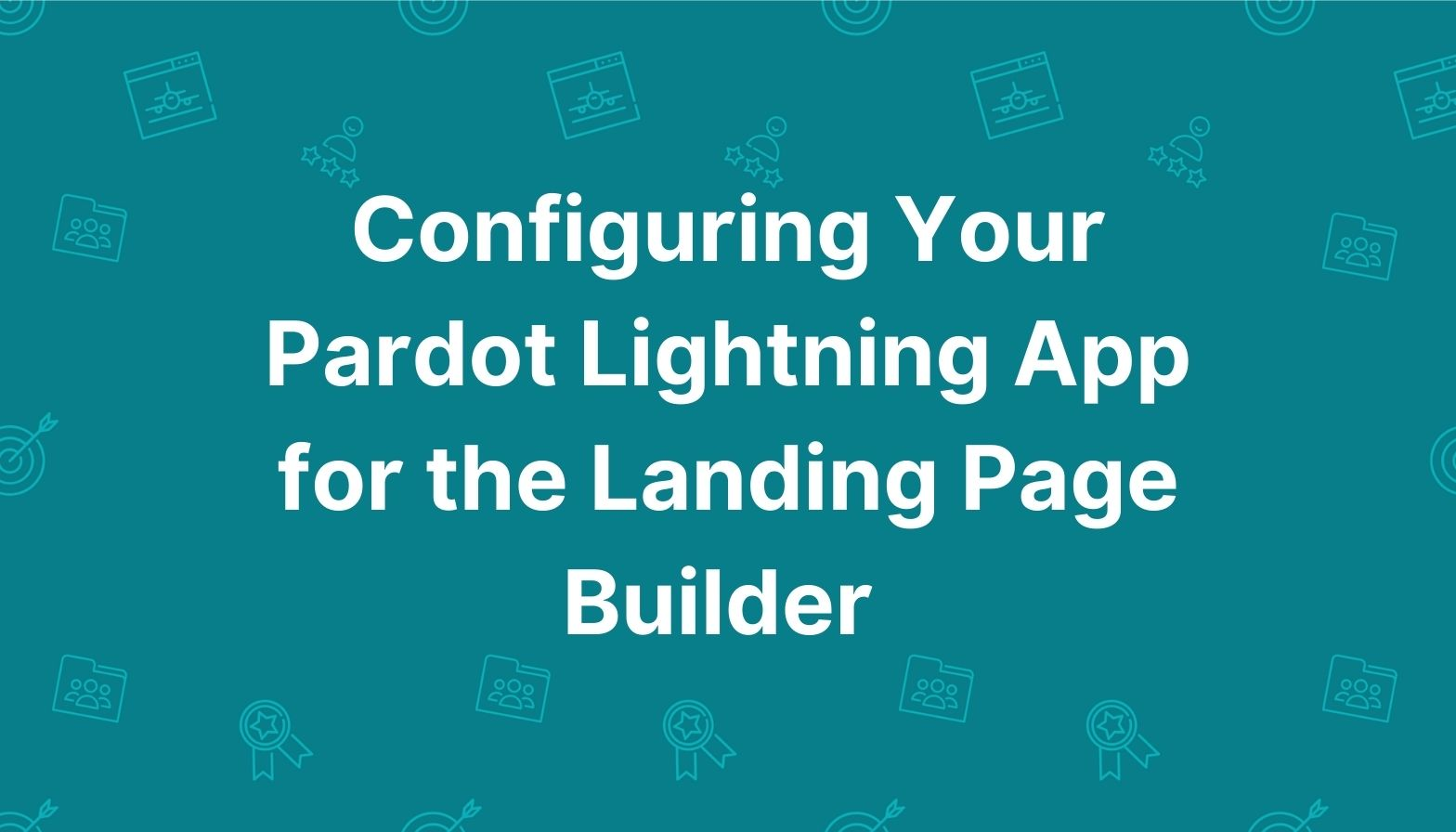 Feature image: Configuring Your Pardot Lightning App for the Landing Page Builder