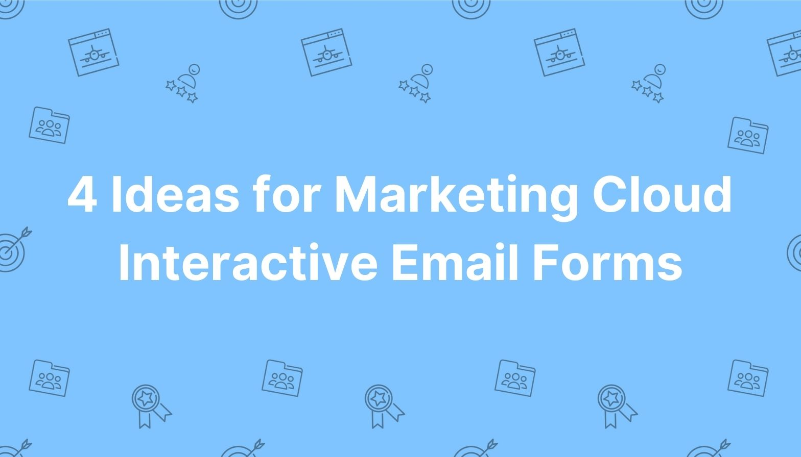 Feature image: 4 Ideas for Marketing Cloud Interactive Email Forms