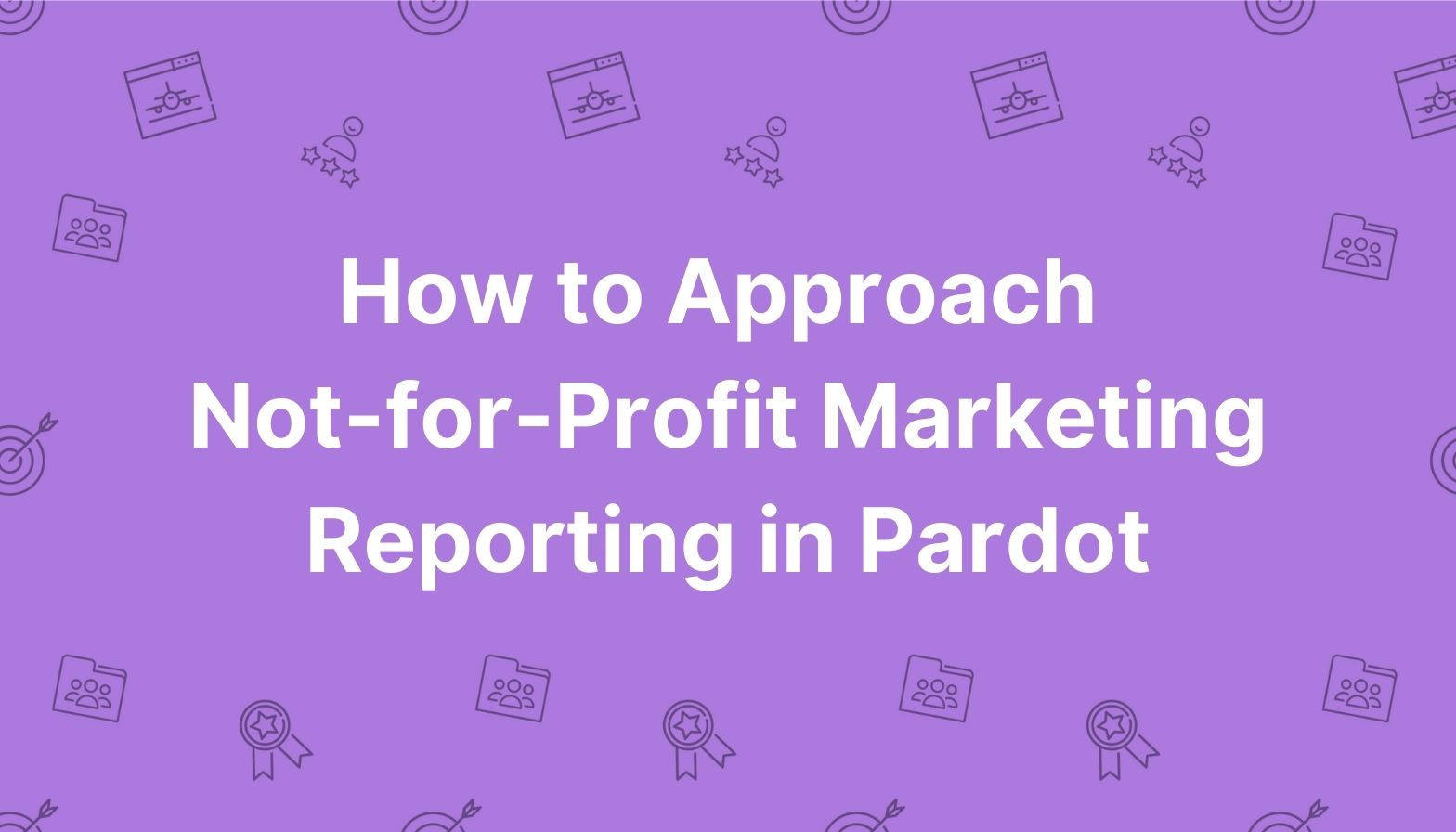 Feature image: How to approach not-for-profit marketing reporting in Pardot